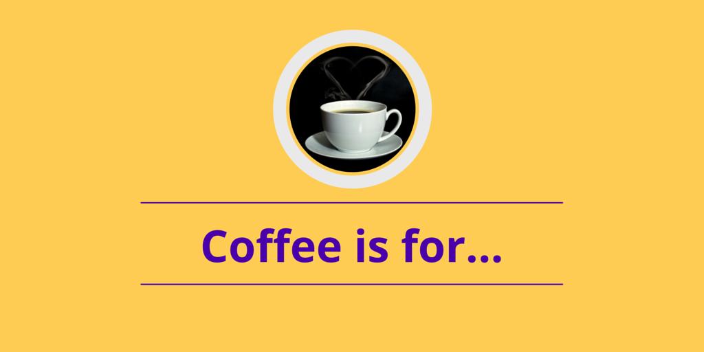 Coffee is for…